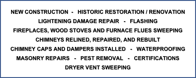 NEW CONSTRUCTION  -   HISTORIC RESTORATION / RENOVATION LIGHTENING DAMAGE REPAIR   -   FLASHING FIREPLACES, WOOD STOVES AND FURNACE FLUES SWEEPING CHIMNEYS RELINED, REPAIRED, AND REBUILT CHIMNEY CAPS AND DAMPERS INSTALLED   -   WATERPROOFING MASONRY REPAIRS   -   PEST REMOVAL   -   CERTIFICATIONS DRYER VENT SWEEPING